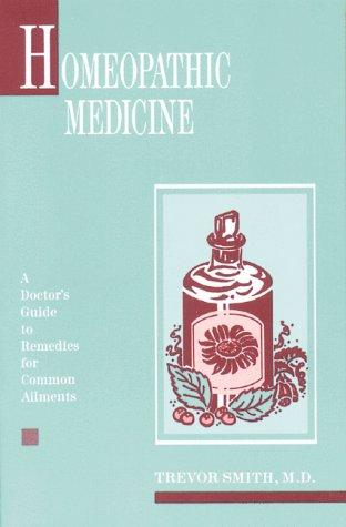 Homeopathic Medicine: A Doctor's Guide to Remedies for Common Ailments, Smith M.D., Trevor