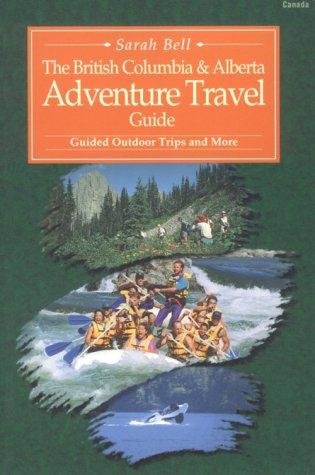 British Columbia & Alberta Adventure Travel Guide (British Columbia & Alberta Travel Guide) by Sarah Bell
