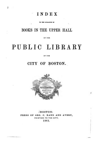 Download Index to the catalogue of books in the Upper hall of the Public Library of the city of Boston.