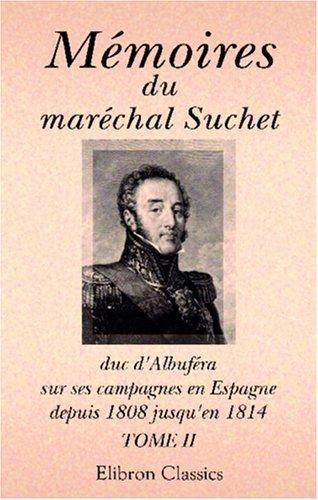 Download Mémoires du maréchal Suchet, duc d\'Albufera, sur ses campagnes en Espagne, depuis 1808 jusqu\'en 1814