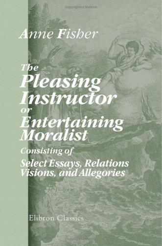 Download The Pleasing Instructor, or, Entertaining Moralist: Consisting of Select Essays, Relations, Visions, and Allegories