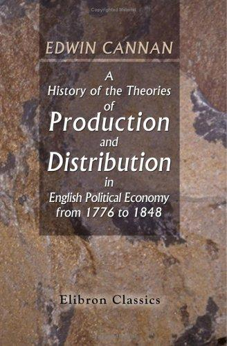 A History of the Theories of Production and Distribution in English Political Economy from 1776 to 1848