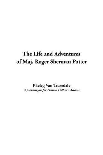 The Life And Adventures of Maj. Roger Sherman Potter