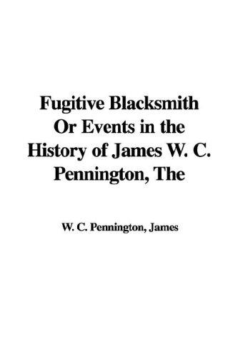 The Fugitive Blacksmith or Events in the History of James W. C. Pennington