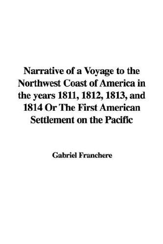 Narrative of a Voyage to the Northwest Coast of America in the Years 1811, 1812, 1813, And 1814 or the First American Settlement on the Pacific