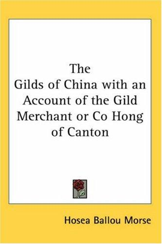 The Gilds of China With an Account of the Gild Merchant or Co Hong of Canton
