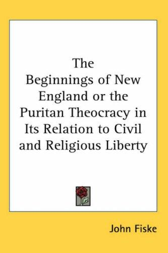 The Beginnings of New England or the Puritan Theocracy in Its Relation to Civil and Religious Liberty