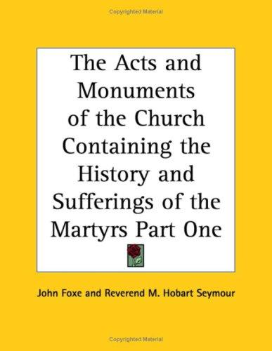 The Acts and Monuments of the Church Containing the History and Sufferings of the Martyrs Part One by John Foxe, Reverend M. Hobart Seymour