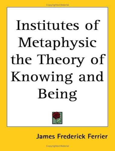 Institutes of Metaphysic the Theory of Knowing And Being