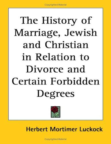 The History of Marriage, Jewish and Christian in Relation to Divorce and Certain Forbidden Degrees