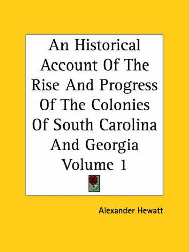 Download An Historical Account Of The Rise And Progress Of The Colonies Of South Carolina And Georgia