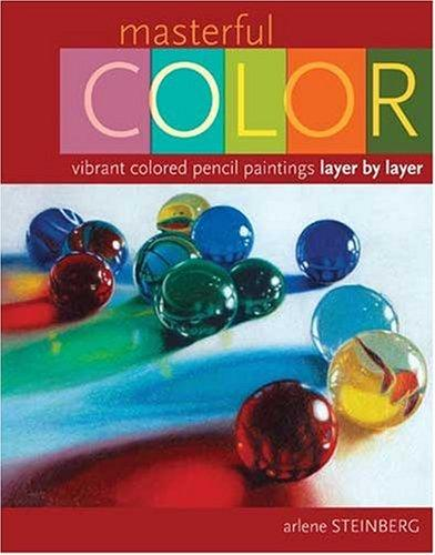 Masterful Color: Vibrant Colored Pencil Paintings Layer by Layer, Steinberg, Arlene