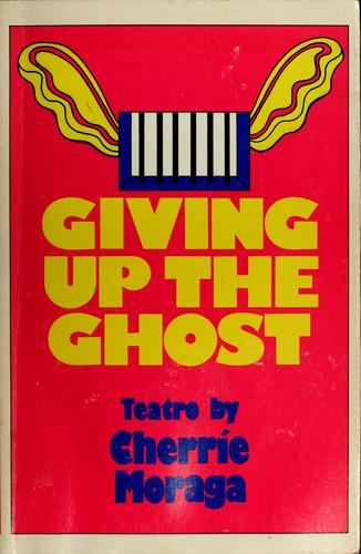 Giving up the ghost by Cherríe Moraga