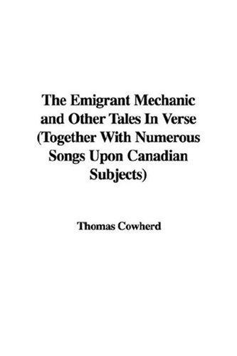 The Emigrant Mechanic and Other Tales In Verse (Together With Numerous Songs Upon Canadian Subjects)