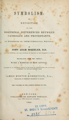 Symbolism, or, Exposition of the doctrinal differences between Catholics and Protestants