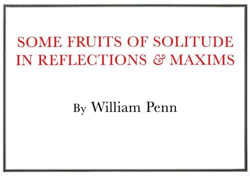 Some fruits of solitude, in reflections and maxims relating to the conduct of human life by William Penn