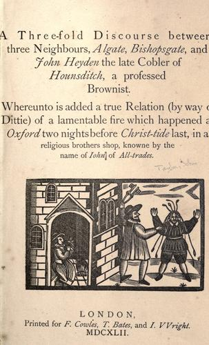 A three-fold discourse betweene three neighbours, Algate, Bishopsgate and John Heyden the late Cobler of Hounsditch, a professed Brownist