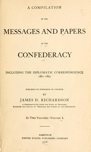 The messages and papers of Jefferson Davis and the Confederacy, including diplomatic correspondence, 1861-1865.