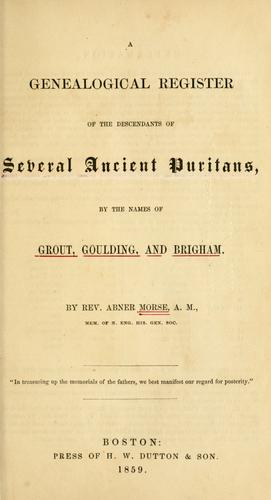 A genealogical register of the descendants of several ancient Puritans, by the names of Grout, Goulding, and Brigham by Abner Morse