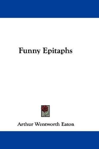 funny epitaphs. Funny Epitaphs by Arthur Wentworth Eaton