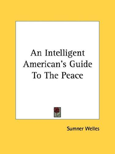 An Intelligent American's Guide To The Peace by Sumner Welles