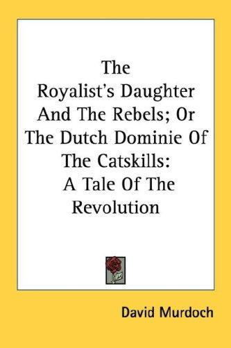 Download The Royalist's Daughter And The Rebels; Or The Dutch Dominie Of The Catskills