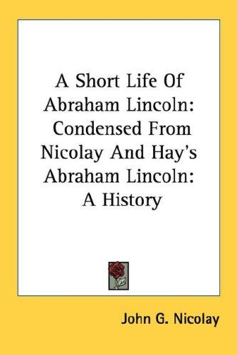 A Short Life Of Abraham Lincoln: Condensed From Nicolay And Hay's Abraham Lincoln