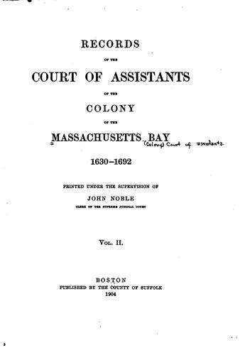 Records of the Court of assistants of the colony of the Massachusetts bay, 1630-1692 …