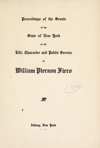 Proceedings of the Senate of the State of New York on the life, character and public service of William Pierson Fiero. by New York (State). Legislature. Senate