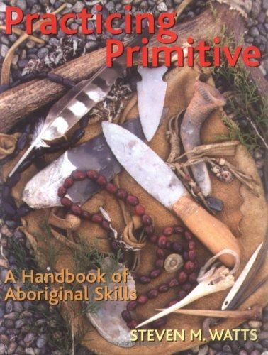 Practicing Primitive: A Handbook of Aboriginal Skills, Watts, Steven