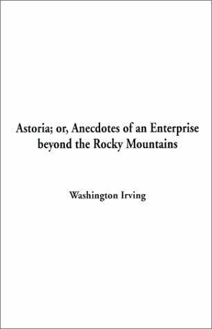 Astoria Or, Anecdotes of an Enterprise Beyond the Rocky Mountains