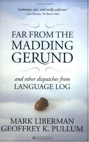 Far from the Madding Gerund and Other Dispatches from Language Log by Mark Liberman, Geoffrey K. Pullum