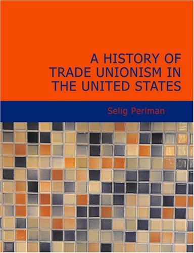 A History of Trade Unionism in the United States (Large Print Edition)