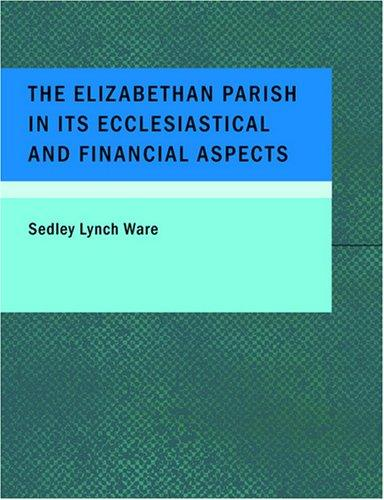 The Elizabethan Parish in its Ecclesiastical and Financial Aspects (Large Print Edition)