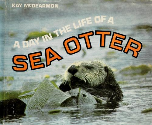 A day in the life of a sea otter. by Kay McDearmon