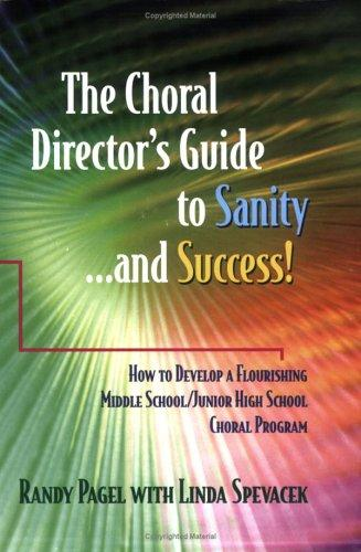 The Choral Director's Guide to Sanity...and Success!  How to Develop a Flourishing Middle School/Junior High School Choral Program by Randy Pagel; Linda Spevacek