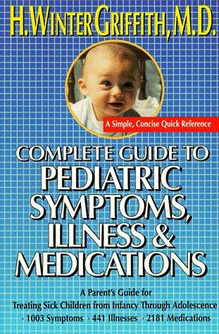 Complete guide to pediatric symptoms, illness & medication by H. Winter Griffith