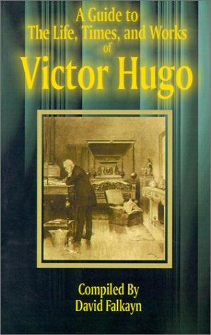 Guide to the Life, Times, and Works of Victor Hugo by David Falkayn