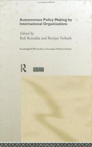 Autonomous Policymaking By International Organisations (Routledge/Ecpr Studies in European Political Science, 5) by Bob Reinalda