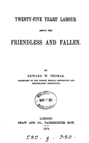 Twenty-five years' labour among the friendless and fallen by Edward W. Thomas