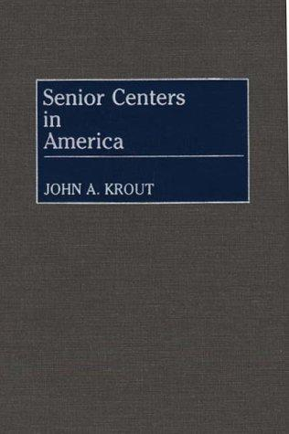 Senior centers in America by John A. Krout