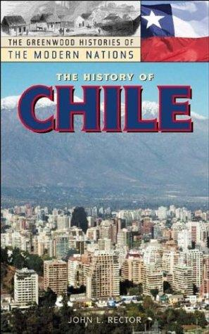 The History of Chile (The Greenwood Histories of the Modern Nations) by John L. Rector