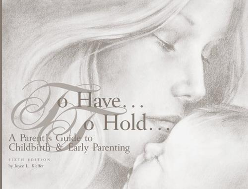 To have-- to hold-- a parents' guide to childbirth & early parenting by Joyce L. Kieffer