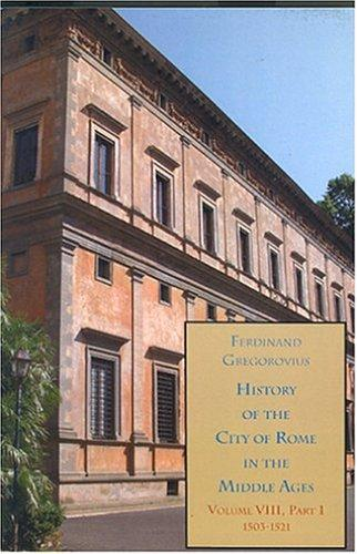 History of the City of Rome in the Middle Ages, Vol. 8, 1503-1534 by Ferdinand Gregorovius
