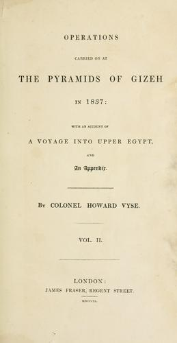 Operations carried on at the pyramids of Gizeh in 1837: with an account of a voyage into Upper Egypt, and an appendix. by Richard William Howard Howard-Vyse