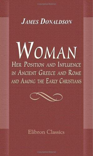 Woman; Her Position and Influence in Ancient Greece and Rome, and Among the Early Christians by Sir James Donaldson