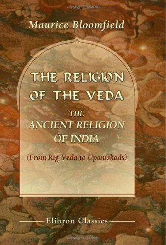 The Religion Of The Veda The Ancient Religion Of India by Maurice Bloomfield