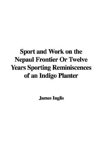 Sport And Work on the Nepaul Frontier or Twelve Years Sporting Reminiscences of an Indigo Planter