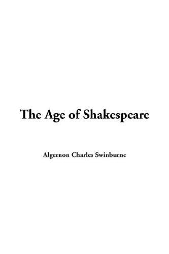 The Age of Shakespeare by Swinburne, Algernon Charles