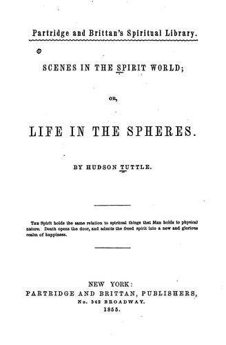 Scenes in the spirit world, or, Life in the spheres by Tuttle, Hudson
